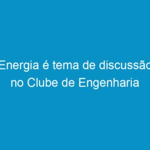 Energia é tema de discussão no Clube de Engenharia