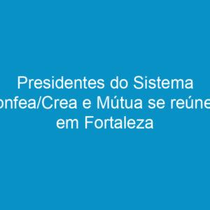 Presidentes do Sistema Confea/Crea e Mútua se reúnem em Fortaleza