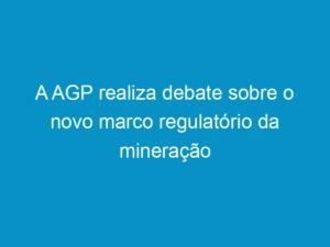 Read more about the article A AGP realiza debate sobre o novo marco regulatório da mineração