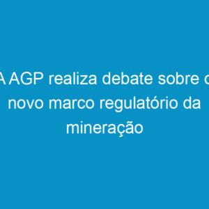 A AGP realiza debate sobre o novo marco regulatório da mineração