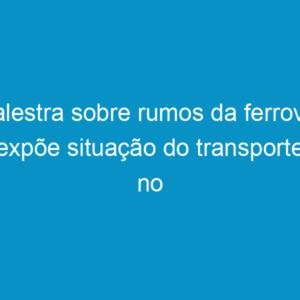 Palestra sobre rumos da ferrovia expõe situação do transporte no País