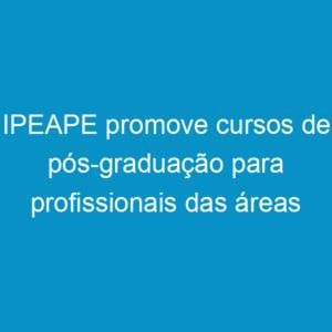 IPEAPE promove cursos de pós-graduação para profissionais das áreas tecnológicas