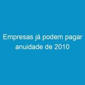 Empresas já podem pagar anuidade de 2010