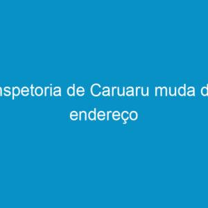 Inspetoria de Caruaru muda de endereço