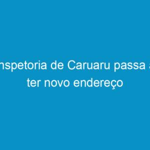Inspetoria de Caruaru passa a ter novo endereço