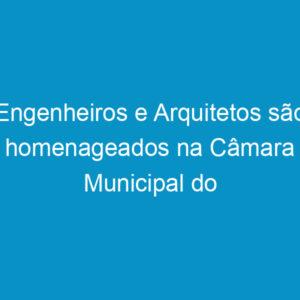Engenheiros e Arquitetos são homenageados na Câmara Municipal do Recife