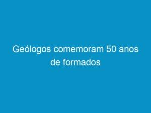 Read more about the article Geólogos comemoram 50 anos de formados