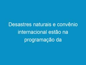 Read more about the article Desastres naturais e convênio internacional estão na programação da próxima segunda