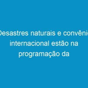 Desastres naturais e convênio internacional estão na programação da próxima segunda