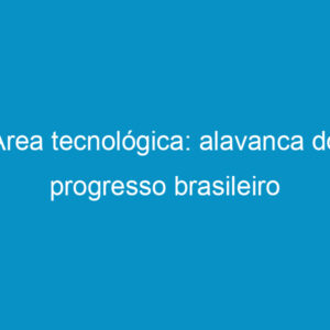 Área tecnológica: alavanca do progresso brasileiro