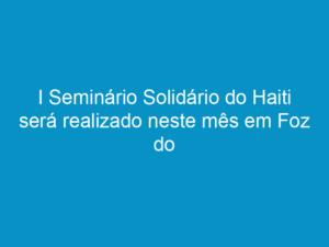 Read more about the article I Seminário Solidário do Haiti será realizado neste mês em Foz do Iguaçu