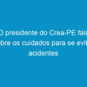 O presidente do Crea-PE fala sobre os cuidados para se evitar acidentes como do Maranata