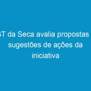 GT da Seca avalia propostas e sugestões de ações da iniciativa