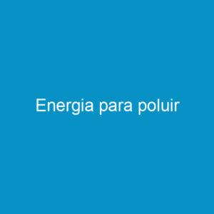 Energia para poluir