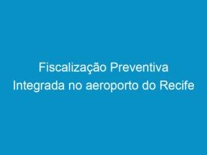 Read more about the article Fiscalização Preventiva Integrada no aeroporto do Recife