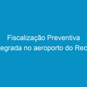 Fiscalização Preventiva Integrada no aeroporto do Recife