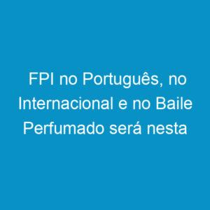 FPI no Português, no Internacional e no Baile Perfumado será nesta semana