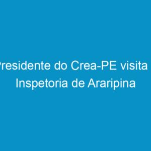 Presidente do Crea-PE visita a Inspetoria de Araripina
