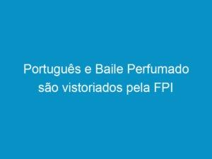 Read more about the article Português e Baile Perfumado são vistoriados pela FPI