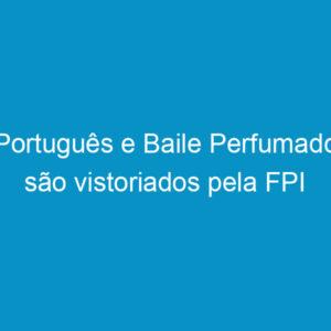 Português e Baile Perfumado são vistoriados pela FPI