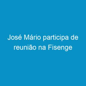 José Mário participa de reunião na Fisenge
