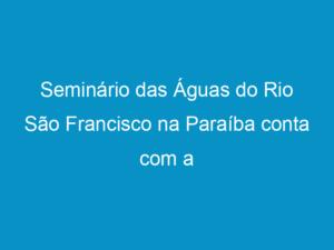Read more about the article Seminário das Águas do Rio São Francisco na Paraíba conta com a presença de José Mário