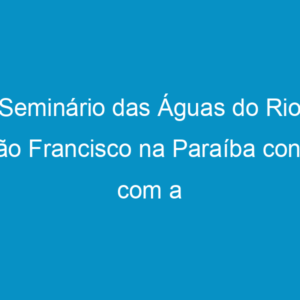 Seminário das Águas do Rio São Francisco na Paraíba conta com a presença de José Mário