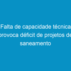 Falta de capacidade técnica provoca déficit de projetos de saneamento básico