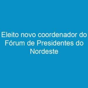 Eleito novo coordenador do Fórum de Presidentes do Nordeste