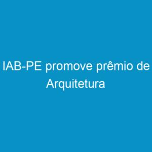 IAB-PE promove prêmio de Arquitetura