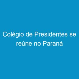 Colégio de Presidentes se reúne no Paraná