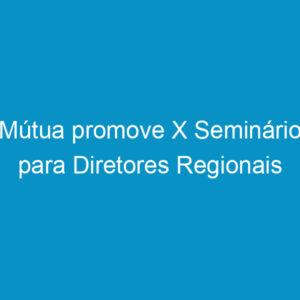 Mútua promove X Seminário para Diretores Regionais