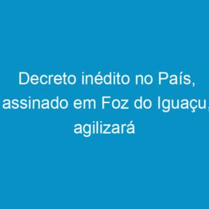 Decreto inédito no País, assinado em Foz do Iguaçu, agilizará aprovação de projetos