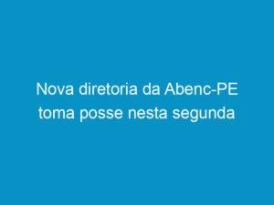 Read more about the article Nova diretoria da Abenc-PE toma posse nesta segunda