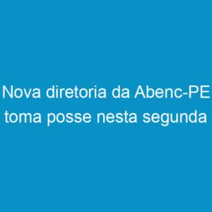 Nova diretoria da Abenc-PE toma posse nesta segunda
