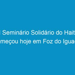 I Seminário Solidário do Haiti começou hoje em Foz do Iguaçu