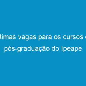 Últimas vagas para os cursos de pós-graduação do Ipeape