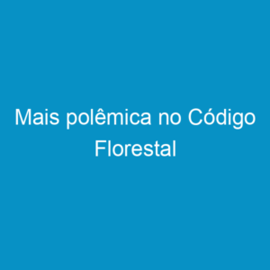Mais polêmica no Código Florestal