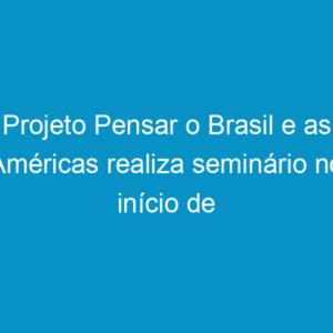 Projeto Pensar o Brasil e as Américas realiza seminário no início de maio