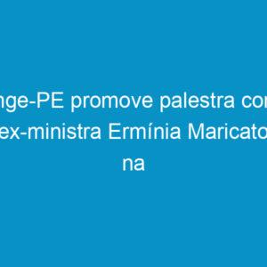 Senge-PE promove palestra com a ex-ministra Ermínia Maricato na próxima quarta-feira