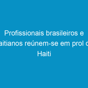 Profissionais brasileiros e haitianos reúnem-se em prol do Haiti