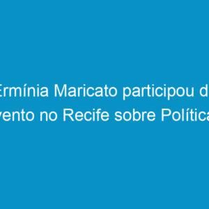 Ermínia Maricato participou de evento no Recife sobre Políticas Urbanas no Brasil