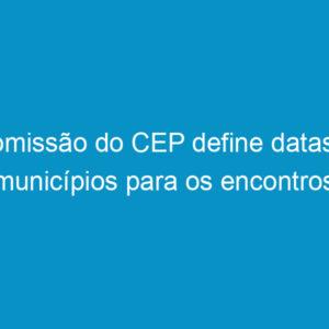 Comissão do CEP define datas e municípios para os encontros