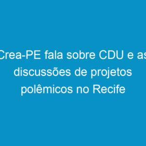 Crea-PE fala sobre CDU e as discussões de projetos polêmicos no Recife
