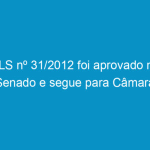 PLS nº 31/2012 foi aprovado no Senado e segue para Câmara