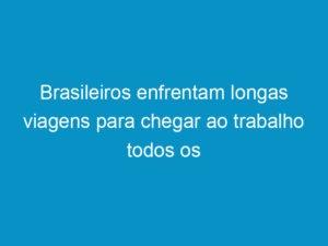 Read more about the article Brasileiros enfrentam longas viagens para chegar ao trabalho todos os dias