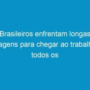 Brasileiros enfrentam longas viagens para chegar ao trabalho todos os dias