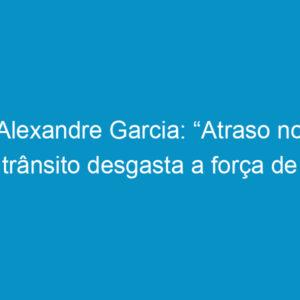 """Alexandre Garcia: """"Atraso no trânsito desgasta a força de trabalho"""""""