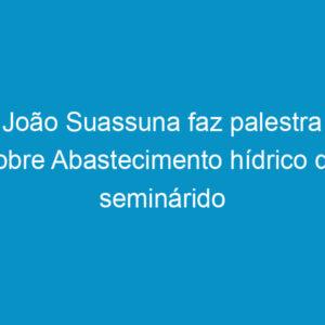 João Suassuna faz palestra sobre Abastecimento hídrico do seminárido