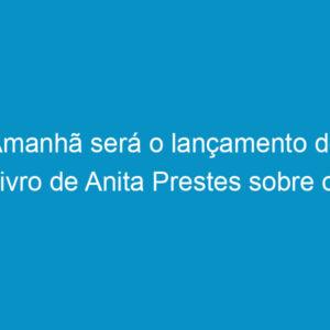Amanhã será o lançamento do livro de Anita Prestes sobre o engenheiro Carlos Prestes